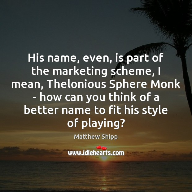 His name, even, is part of the marketing scheme, I mean, Thelonious Image