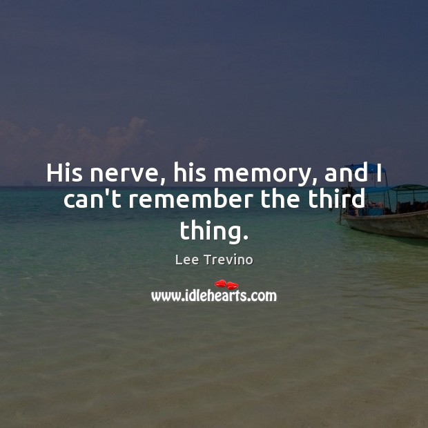 His nerve, his memory, and I can't remember the third thing. Lee Trevino Picture Quote