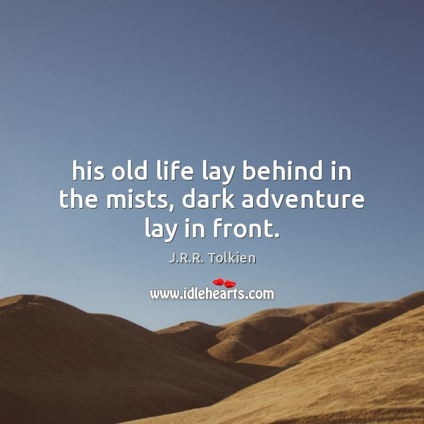 His old life lay behind in the mists, dark adventure lay in front. J.R.R. Tolkien Picture Quote