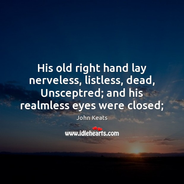 His old right hand lay nerveless, listless, dead, Unsceptred; and his realmless John Keats Picture Quote