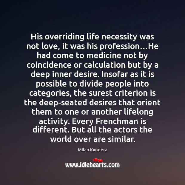 His overriding life necessity was not love, it was his profession…He Milan Kundera Picture Quote