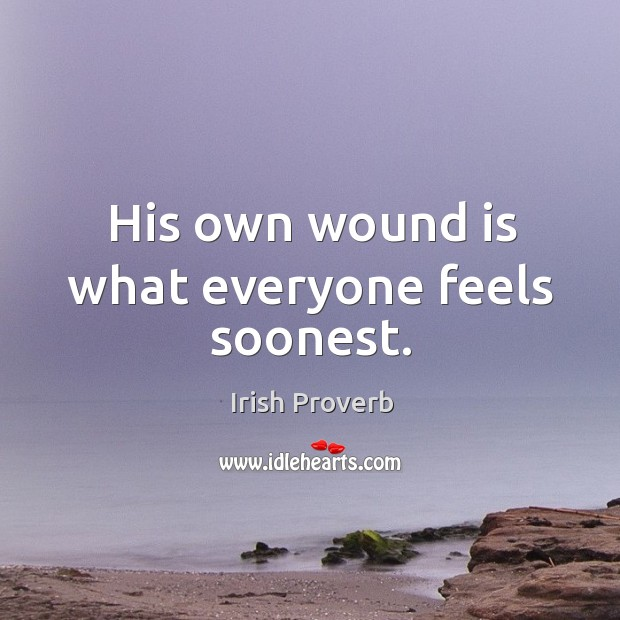 His own wound is what everyone feels soonest. Irish Proverbs Image