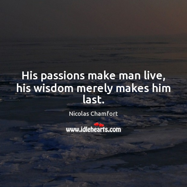 His passions make man live, his wisdom merely makes him last. Nicolas Chamfort Picture Quote