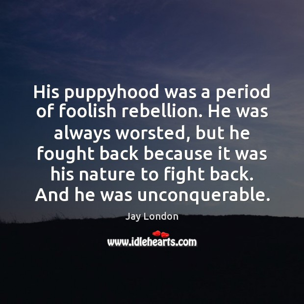 His puppyhood was a period of foolish rebellion. He was always worsted, Jay London Picture Quote