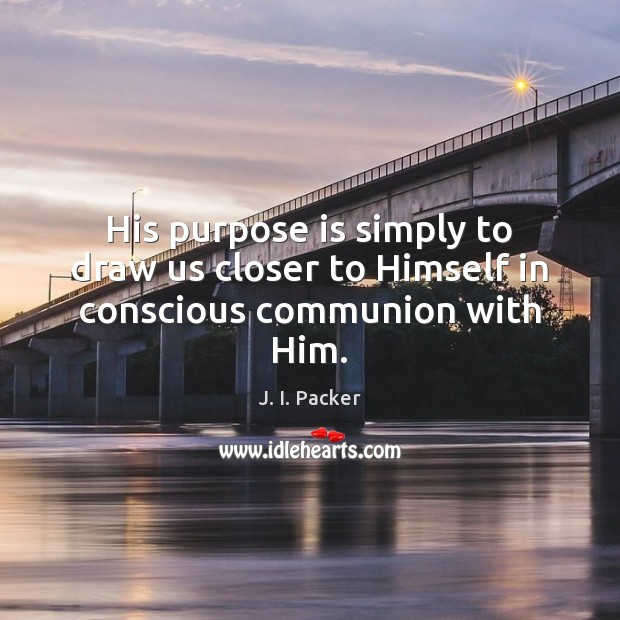 His purpose is simply to draw us closer to Himself in conscious communion with Him. J. I. Packer Picture Quote
