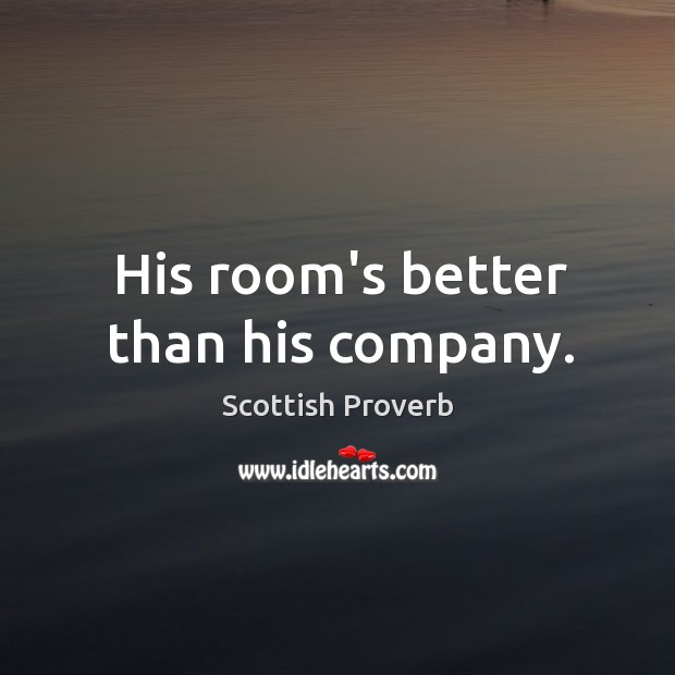 His room's better than his company. Scottish Proverbs Image