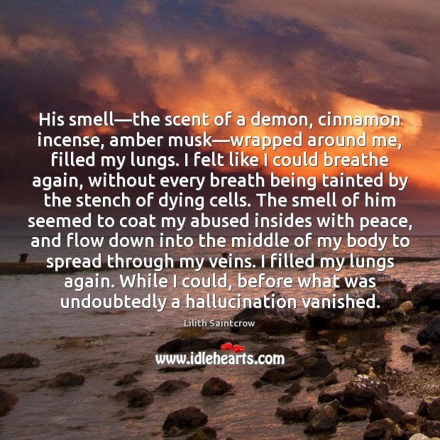 His smell—the scent of a demon, cinnamon incense, amber musk—wrapped Lilith Saintcrow Picture Quote