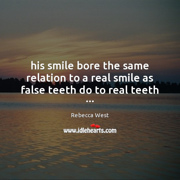 His smile bore the same relation to a real smile as false teeth do to real teeth … Rebecca West Picture Quote