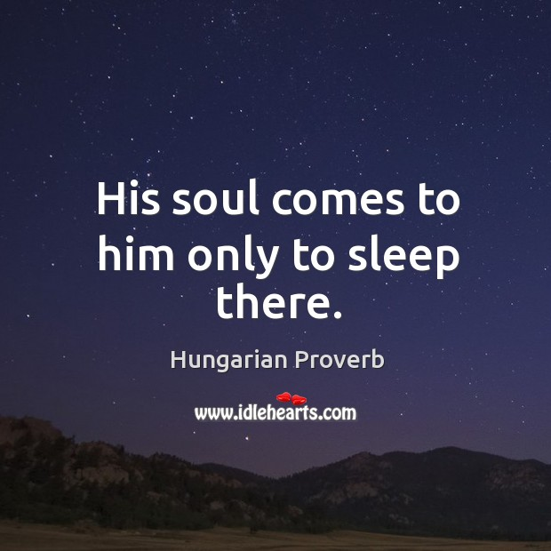 Image, His soul comes to him only to sleep there.