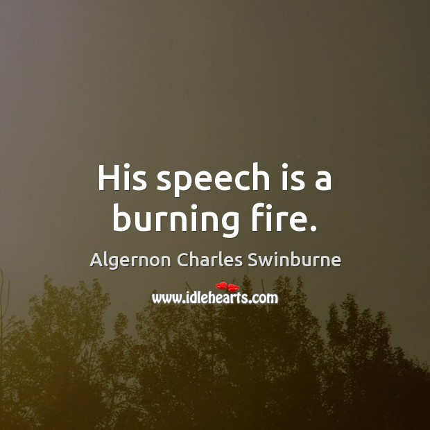 His speech is a burning fire. Algernon Charles Swinburne Picture Quote