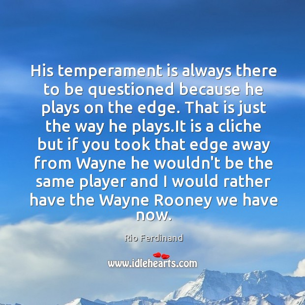His temperament is always there to be questioned because he plays on Rio Ferdinand Picture Quote