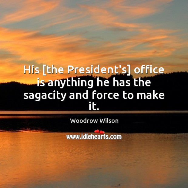 Image, His [the President's] office is anything he has the sagacity and force to make it.