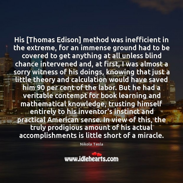 His [Thomas Edison] method was inefficient in the extreme, for an immense Nikola Tesla Picture Quote