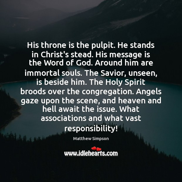 Image, His throne is the pulpit. He stands in Christ's stead. His message