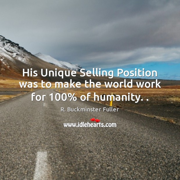 His Unique Selling Position was to make the world work for 100% of humanity. . Image