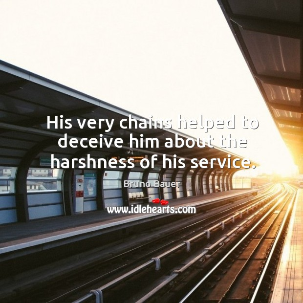 His very chains helped to deceive him about the harshness of his service. Image
