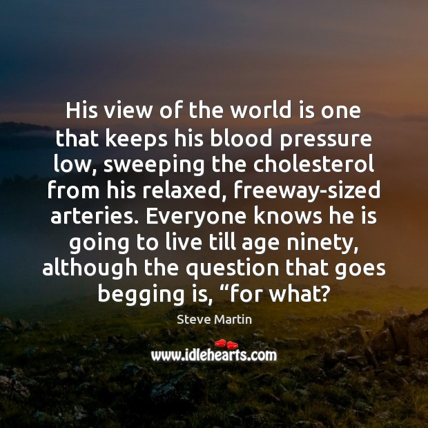 His view of the world is one that keeps his blood pressure Steve Martin Picture Quote