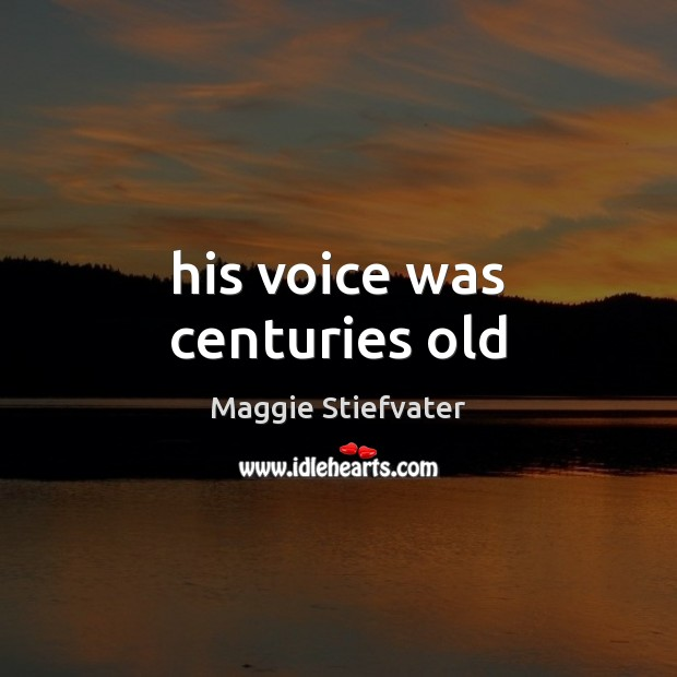 His voice was centuries old Maggie Stiefvater Picture Quote
