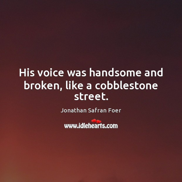 His voice was handsome and broken, like a cobblestone street. Jonathan Safran Foer Picture Quote