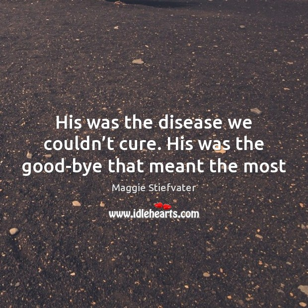 His was the disease we couldn't cure. His was the good-bye that meant the most Image