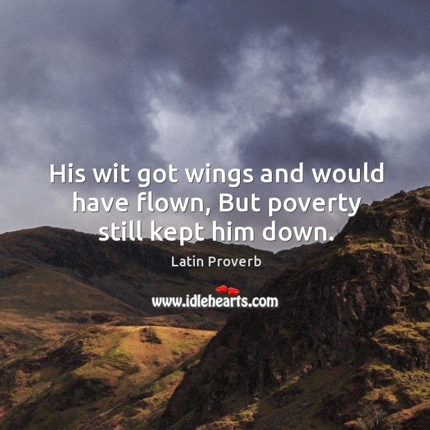 His wit got wings and would have flown, but poverty still kept him down. Latin Proverbs Image
