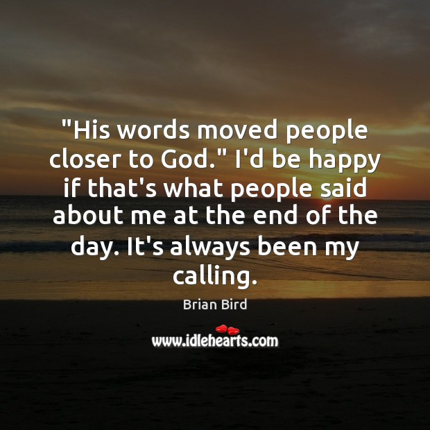 "Image, ""His words moved people closer to God."" I'd be happy if that's"