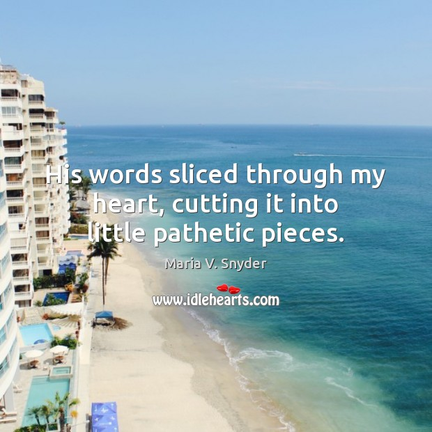 His words sliced through my heart, cutting it into little pathetic pieces. Maria V. Snyder Picture Quote