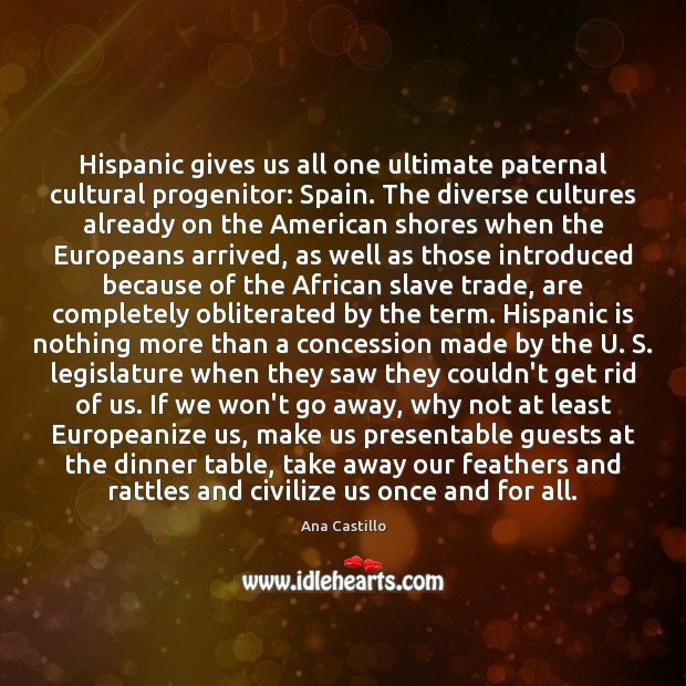 Image, Hispanic gives us all one ultimate paternal cultural progenitor: Spain. The diverse