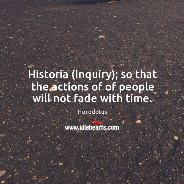 Historia (Inquiry); so that the actions of of people will not fade with time. Image