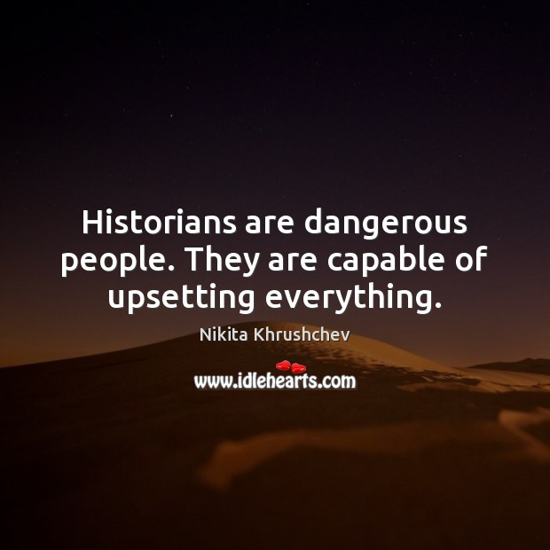 Historians are dangerous people. They are capable of upsetting everything. Image