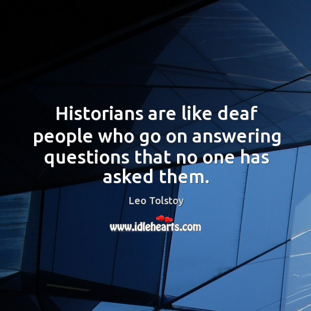 Image, Historians are like deaf people who go on answering questions that no one has asked them.