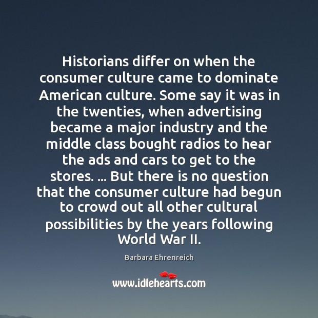 Historians differ on when the consumer culture came to dominate American culture. Barbara Ehrenreich Picture Quote