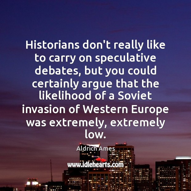 Image, Historians don't really like to carry on speculative debates, but you could
