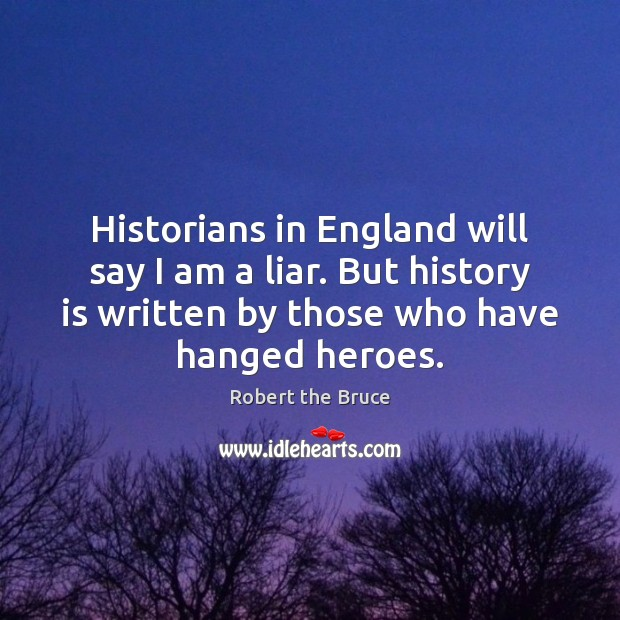 Image, Historians in England will say I am a liar. But history is