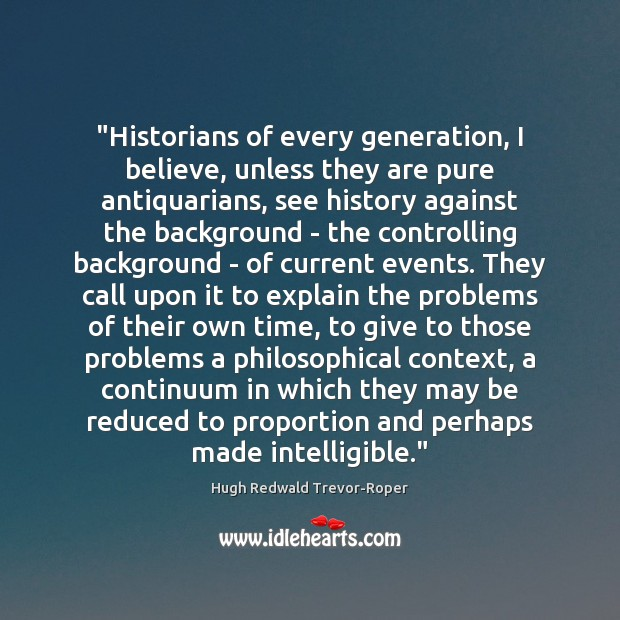 """Historians of every generation, I believe, unless they are pure antiquarians, see Image"