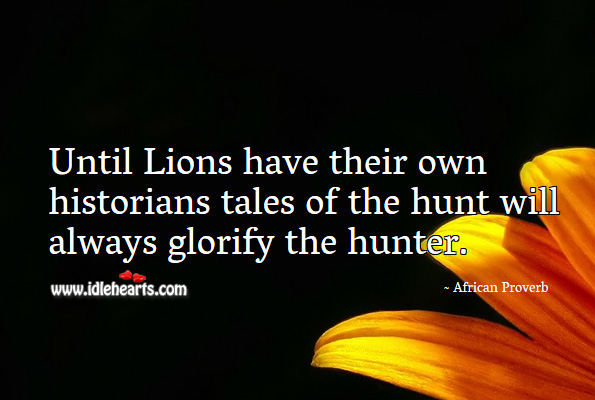Until lions have their own historians tales of the hunt will always glorify the hunter. African Proverbs Image