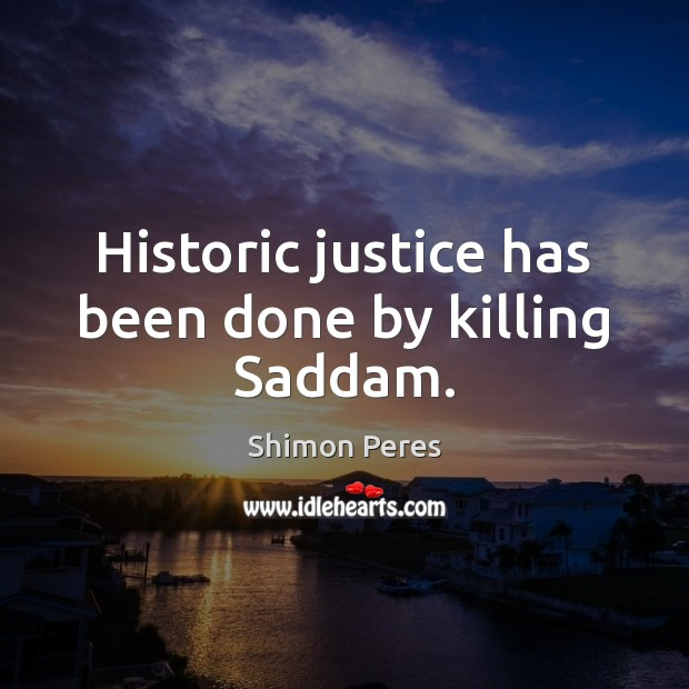 Historic justice has been done by killing Saddam. Shimon Peres Picture Quote