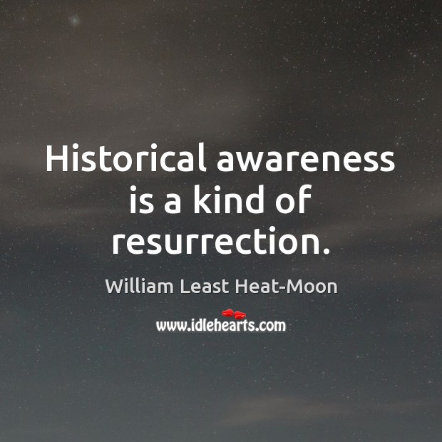 Historical awareness is a kind of resurrection. Image
