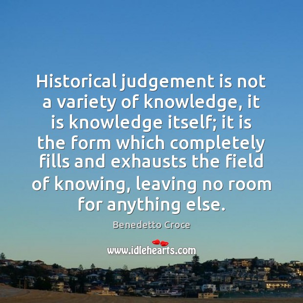 Image, Historical judgement is not a variety of knowledge, it is knowledge itself;
