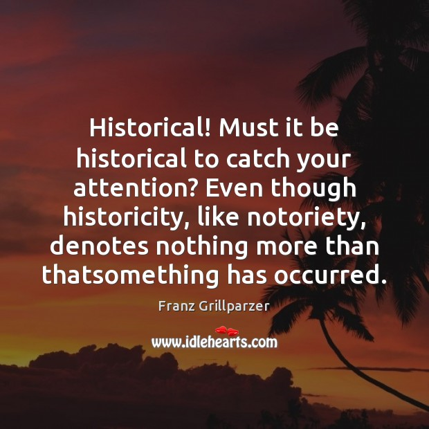 Historical! Must it be historical to catch your attention? Even though historicity, Franz Grillparzer Picture Quote