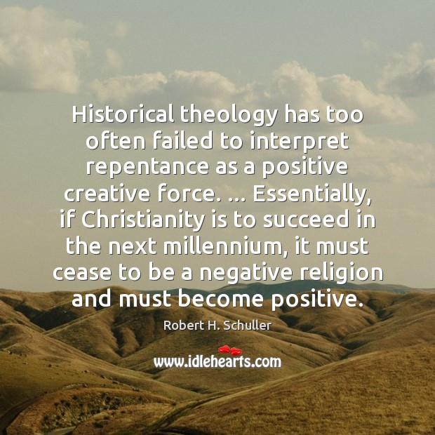 Historical theology has too often failed to interpret repentance as a positive Robert H. Schuller Picture Quote