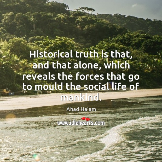 Historical truth is that, and that alone, which reveals the forces that Image