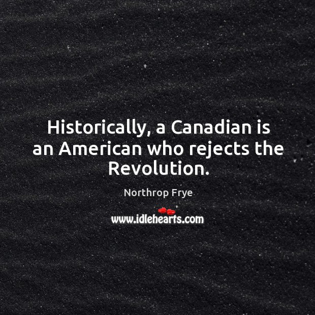 Historically, a Canadian is an American who rejects the Revolution. Image
