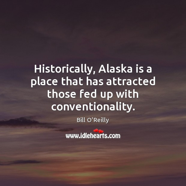 Historically, Alaska is a place that has attracted those fed up with conventionality. Bill O'Reilly Picture Quote