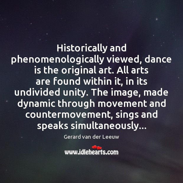 Historically and phenomenologically viewed, dance is the original art. All arts are Gerard van der Leeuw Picture Quote