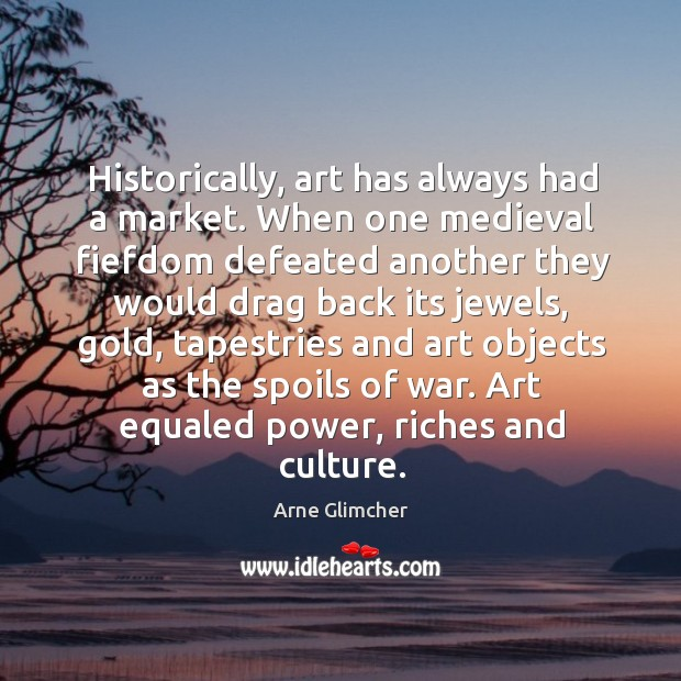 Historically, art has always had a market. When one medieval fiefdom defeated Image