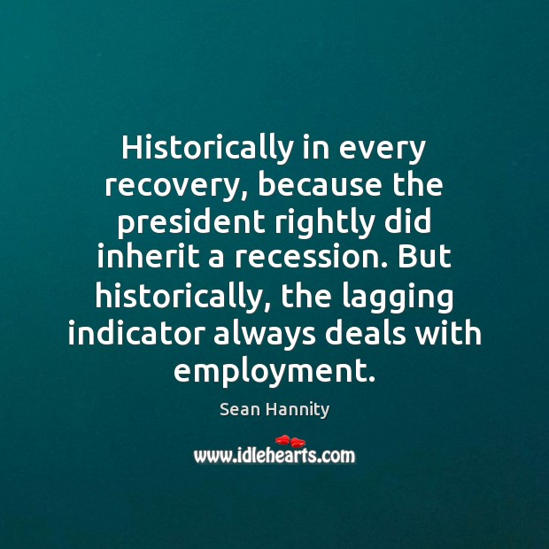 Historically in every recovery, because the president rightly did inherit a recession. Sean Hannity Picture Quote