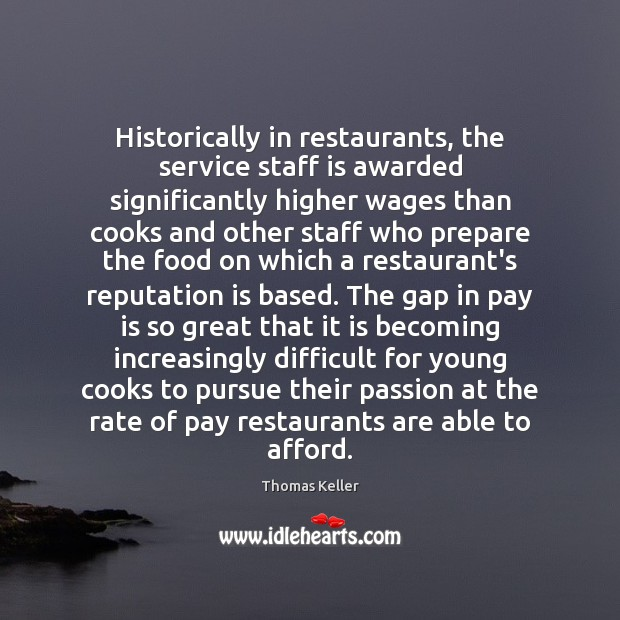 Historically in restaurants, the service staff is awarded significantly higher wages than Thomas Keller Picture Quote