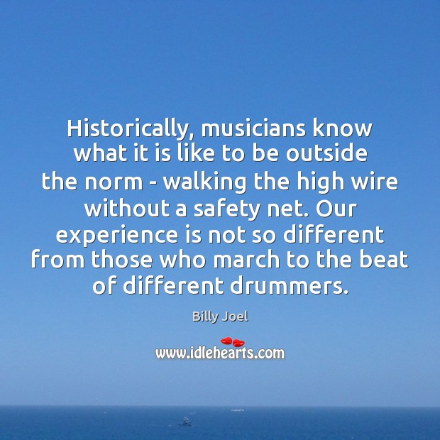 Historically, musicians know what it is like to be outside the norm Billy Joel Picture Quote