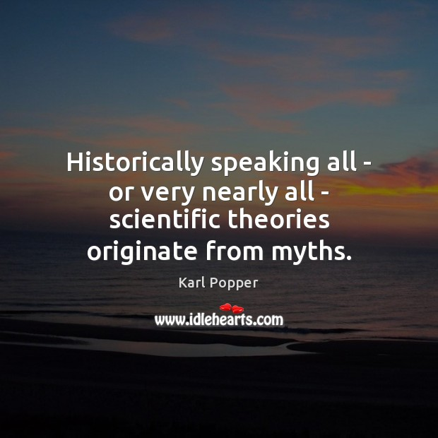 Historically speaking all – or very nearly all – scientific theories originate from myths. Karl Popper Picture Quote